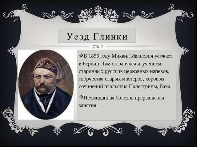 Уезд Глинки В1856 годуМихаил Иванович уезжает в Берлин. Там он занялся изуч...