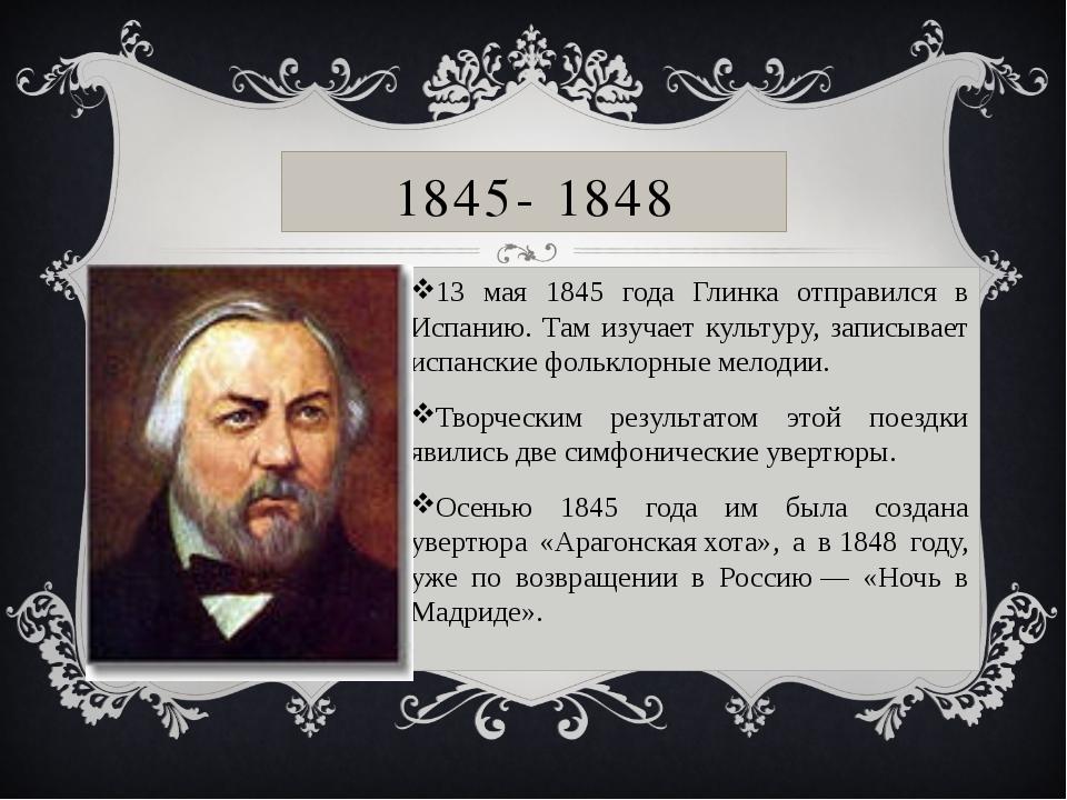 1845- 1848 13 мая 1845 года Глинка отправился в Испанию. Там изучает культуру...