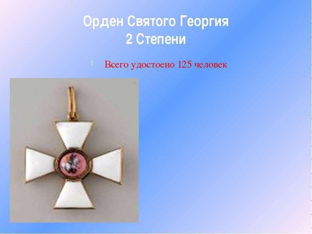 Орден Святого Георгия 2 Степени Всего удостоено 125 человек
