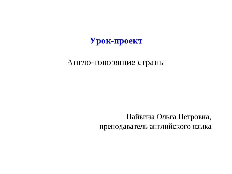 Урок-проект Англо-говорящие страны Пайвина Ольга Петровна, преподаватель англ...