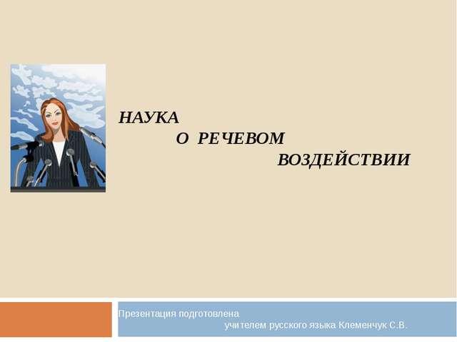 НАУКА О РЕЧЕВОМ ВОЗДЕЙСТВИИ Презентация подготовлена учителем русского языка...