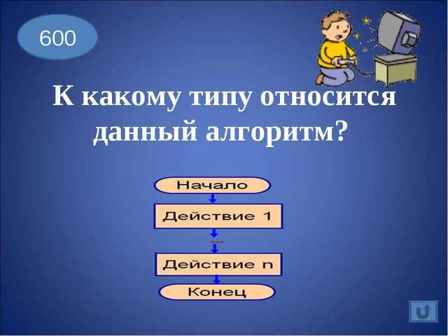 600 К какому типу относится данный алгоритм?