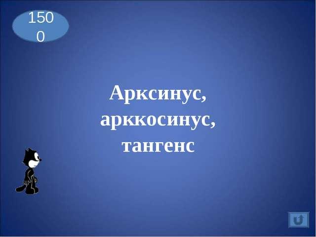 Арксинус, арккосинус, тангенс 1500
