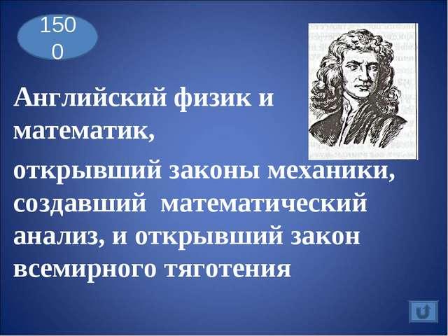 1500 Английский физик и математик, открывший законы механики, создавший матем...