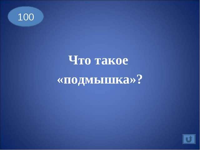 Что такое «подмышка»? 100