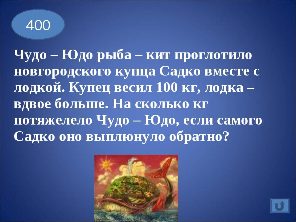 Чудо – Юдо рыба – кит проглотило новгородского купца Садко вместе с лодкой....