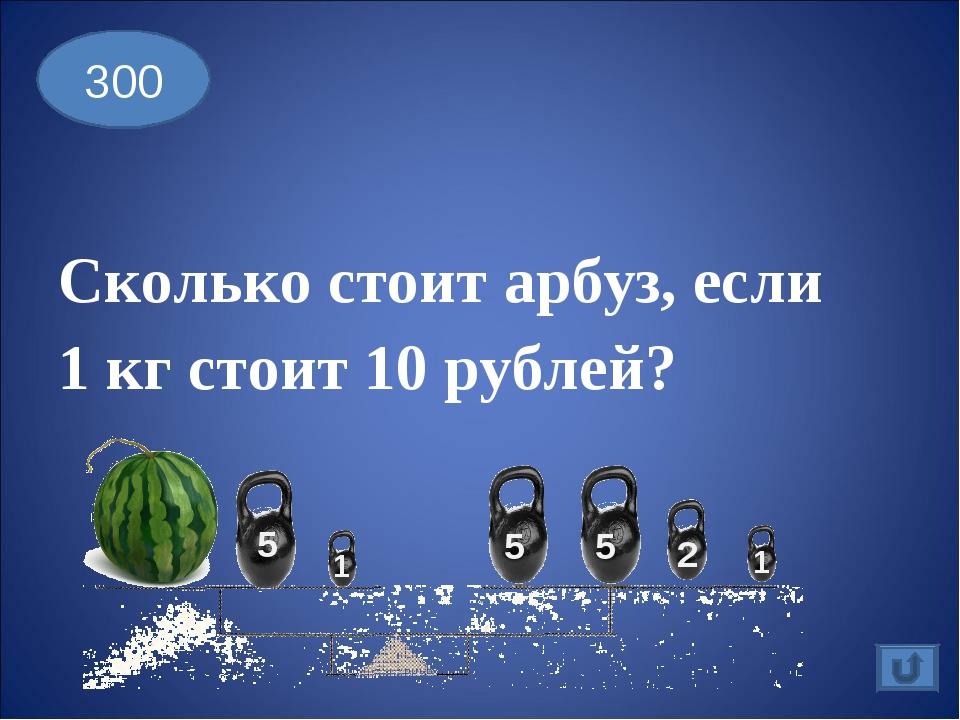 Сколько стоит арбуз, если 1 кг стоит 10 рублей? 300 5 5 5 2 1 1