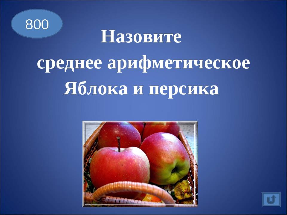 Назовите среднее арифметическое Яблока и персика 800