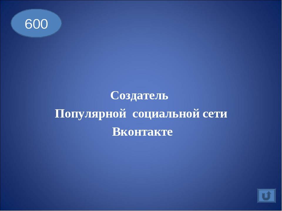 Создатель Популярной социальной сети Вконтакте 600