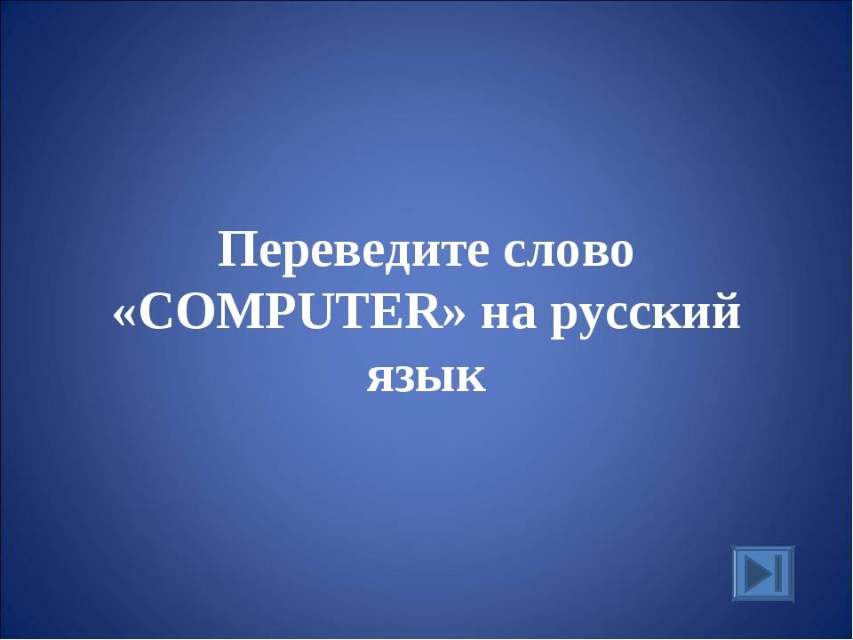 Переведите слово «COMPUTER» на русский язык
