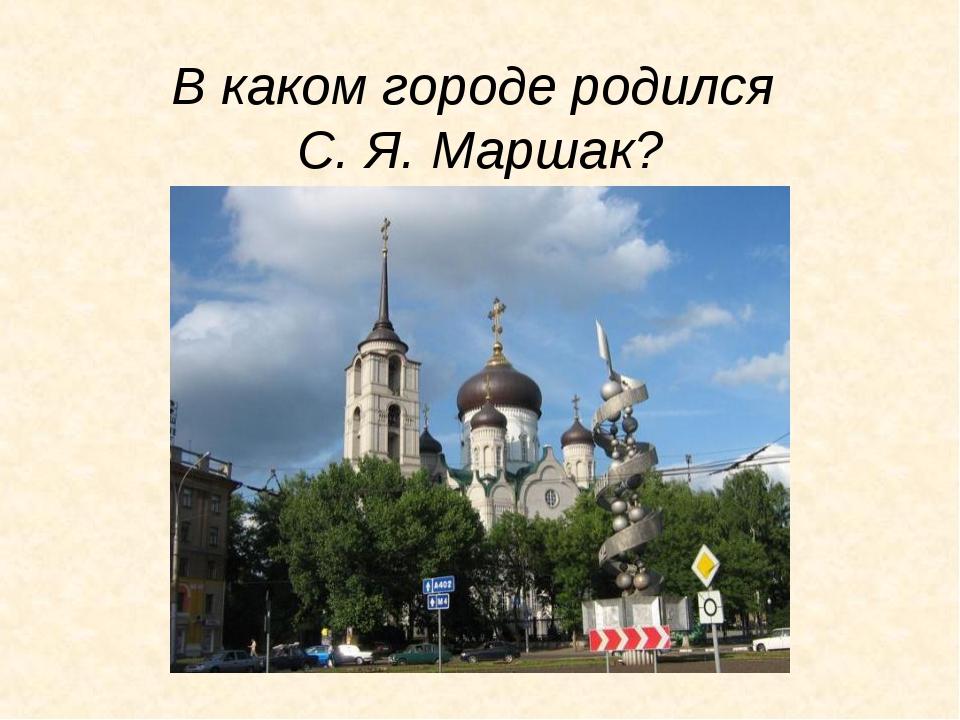 В каком городе родился С. Я. Маршак?