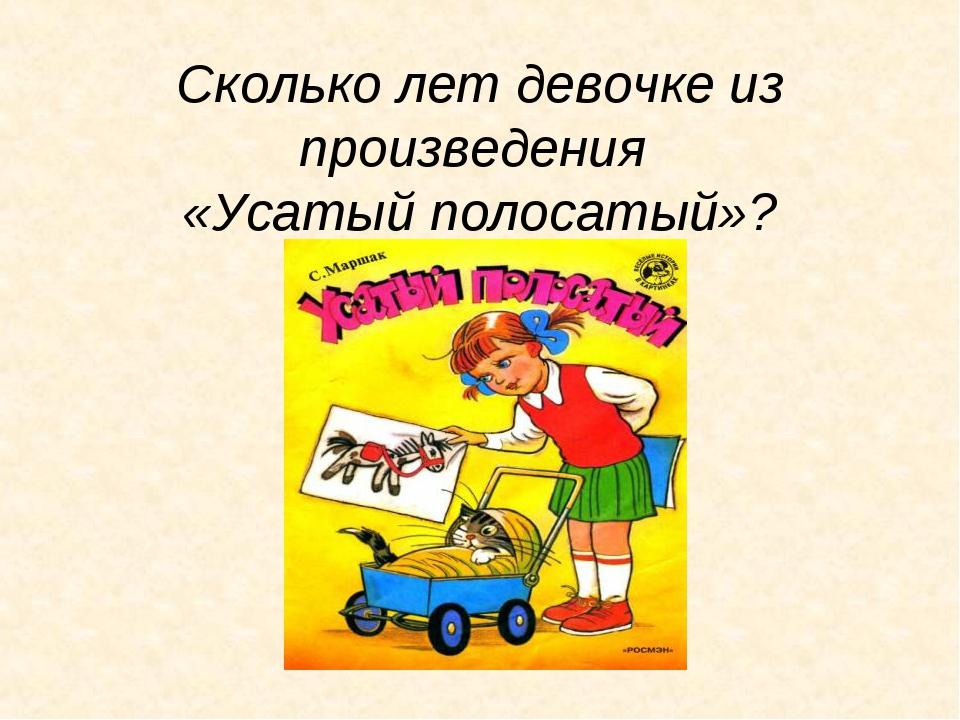 Сколько лет девочке из произведения «Усатый полосатый»?