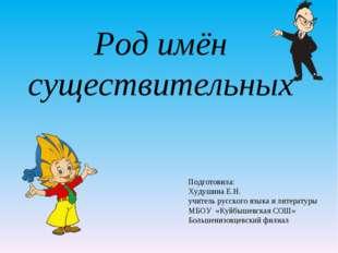 Род имён существительных Подготовила: Худушина Е.Н. учитель русского языка и