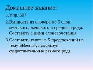 Домашнее задание: Упр. 507 Выписать из словаря по 5 слов мужского, женского и
