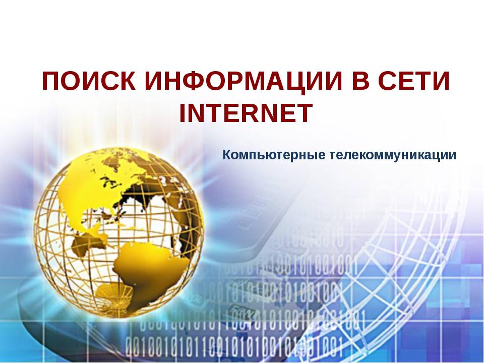 ПОИСК ИНФОРМАЦИИ В СЕТИ INTERNET Компьютерные телекоммуникации