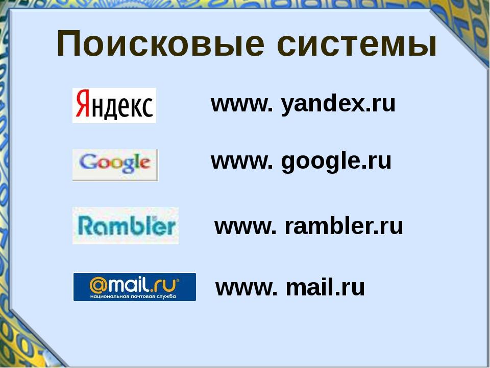 Поисковые системы www. yandex.ru www. google.ru www. rambler.ru www. mail.ru