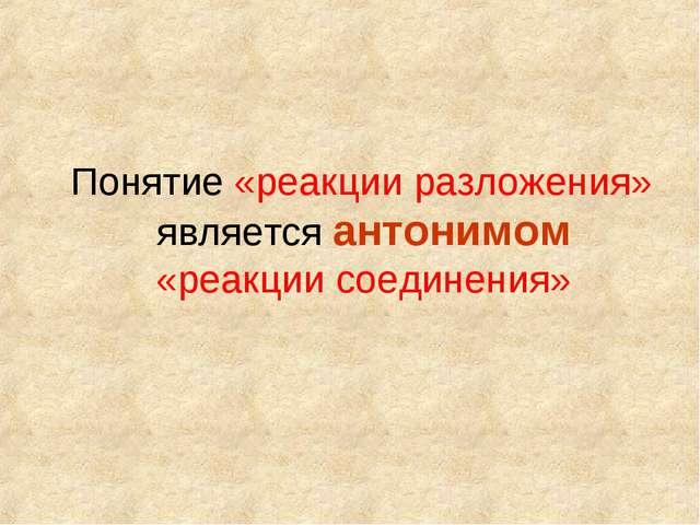 Понятие «реакции разложения» является антонимом «реакции соединения»