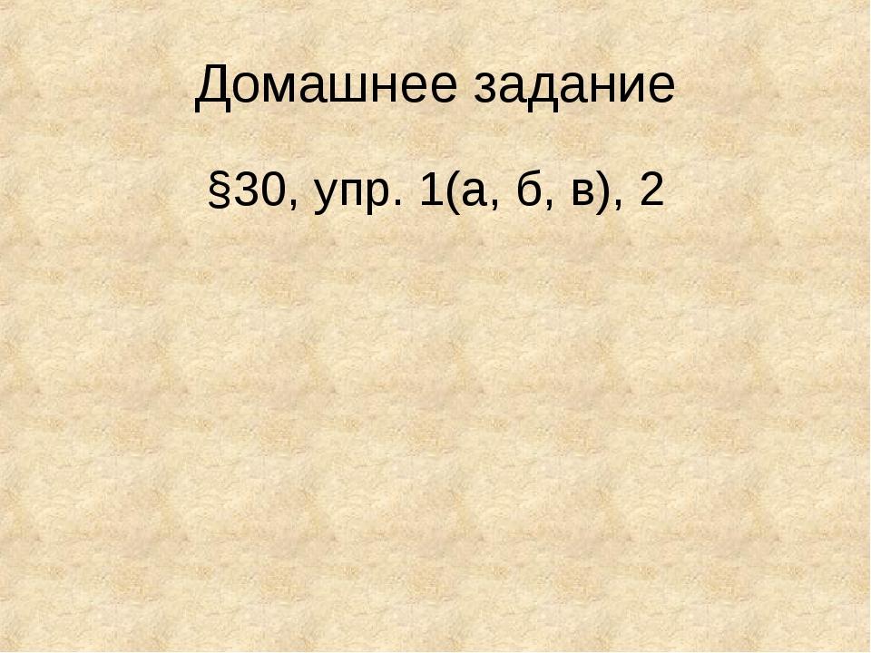 Домашнее задание §30, упр. 1(а, б, в), 2