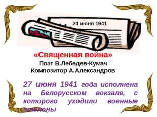 «Священная война» Поэт В.Лебедев-Кумач Композитор А.Александров 24 июня 1941