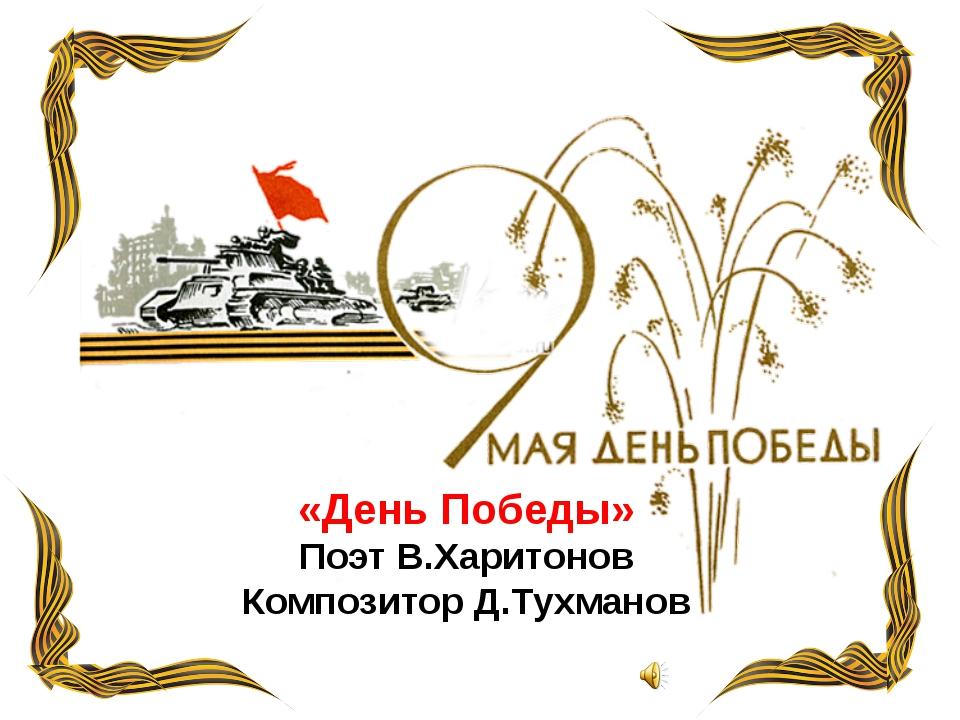 «День Победы» Поэт В.Харитонов Композитор Д.Тухманов