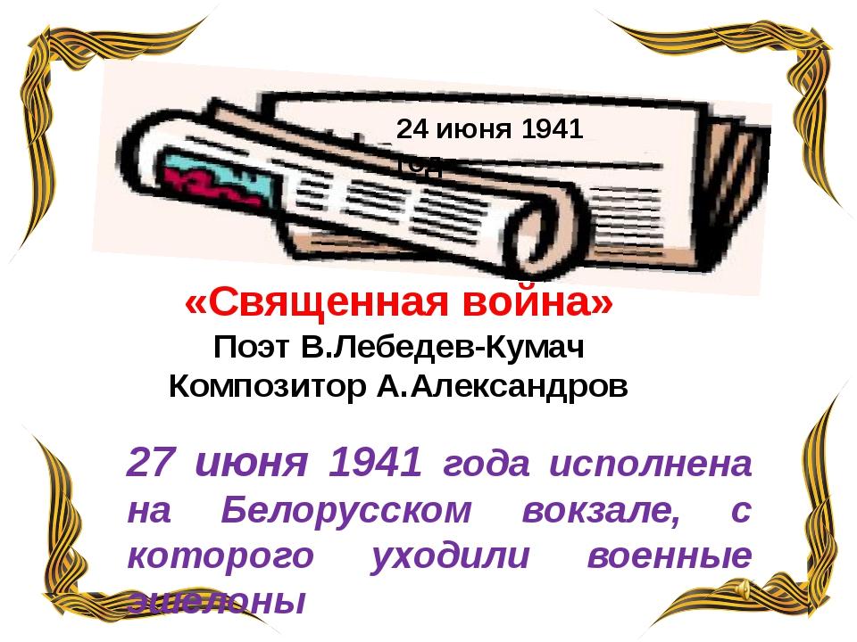 «Священная война» Поэт В.Лебедев-Кумач Композитор А.Александров 24 июня 1941...