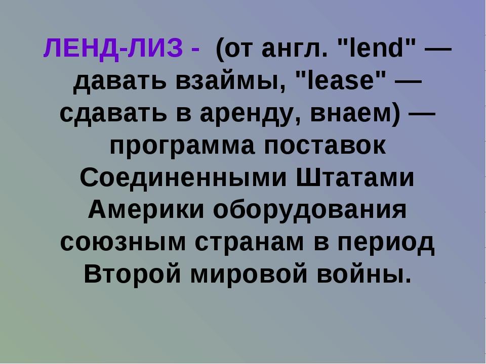 """ЛЕНД-ЛИЗ - (от англ. """"lend""""— давать взаймы, """"lease""""— сдавать в аренду, внае..."""