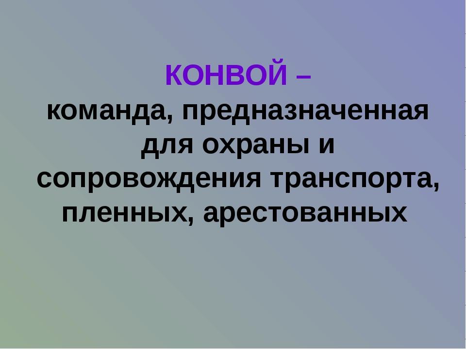 КОНВОЙ – команда, предназначенная для охраны и сопровождения транспорта, плен...