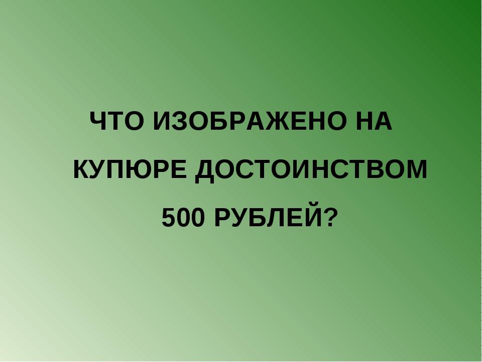 ЧТО ИЗОБРАЖЕНО НА КУПЮРЕ ДОСТОИНСТВОМ 500 РУБЛЕЙ?