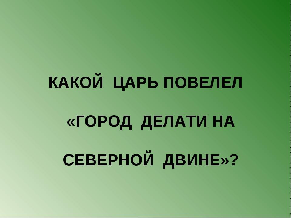 КАКОЙ ЦАРЬ ПОВЕЛЕЛ «ГОРОД ДЕЛАТИ НА СЕВЕРНОЙ ДВИНЕ»?