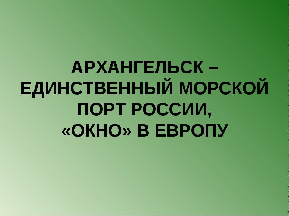 АРХАНГЕЛЬСК – ЕДИНСТВЕННЫЙ МОРСКОЙ ПОРТ РОССИИ, «ОКНО» В ЕВРОПУ