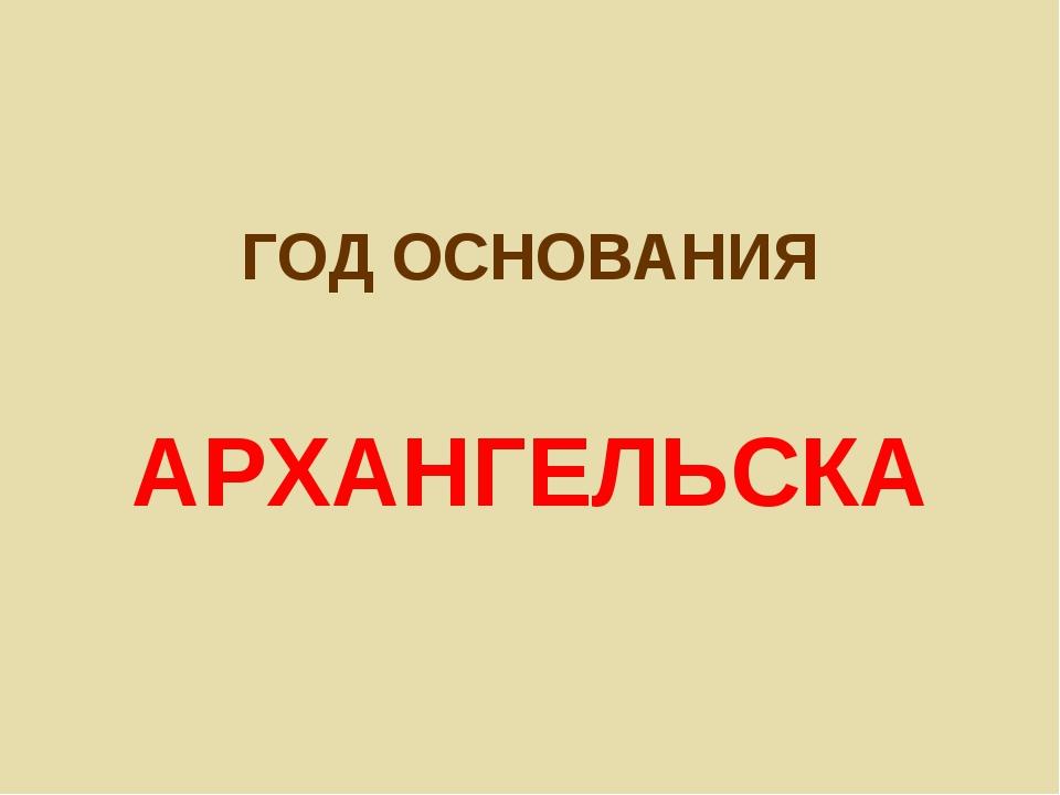 ГОД ОСНОВАНИЯ АРХАНГЕЛЬСКА