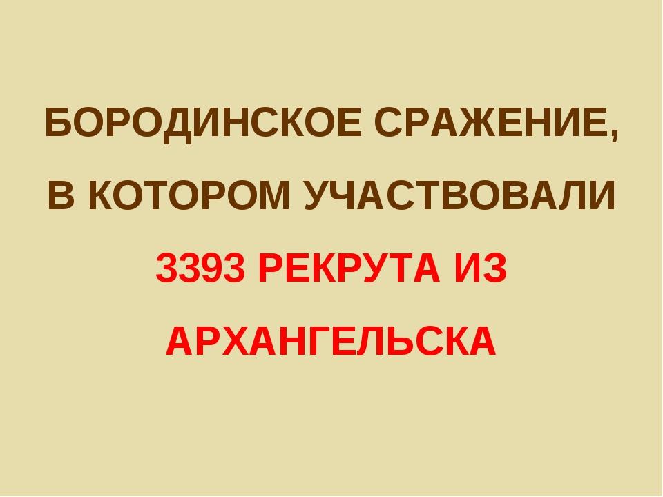 БОРОДИНСКОЕ СРАЖЕНИЕ, В КОТОРОМ УЧАСТВОВАЛИ 3393 РЕКРУТА ИЗ АРХАНГЕЛЬСКА
