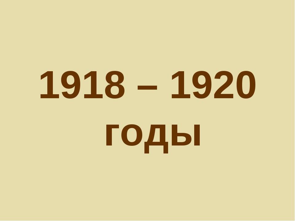 1918 – 1920 годы