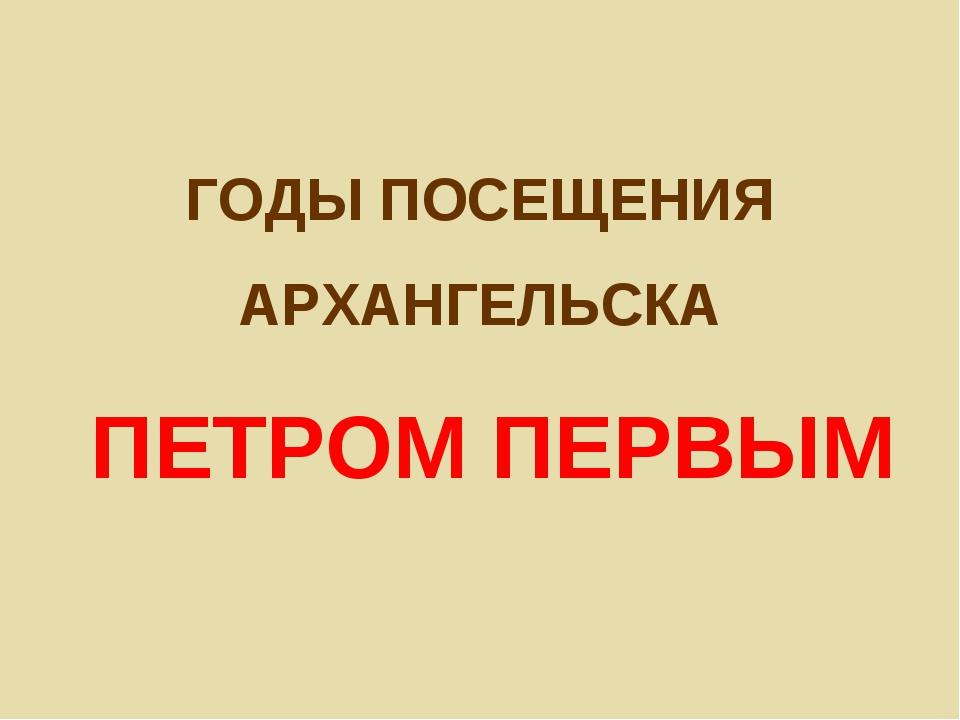ГОДЫ ПОСЕЩЕНИЯ АРХАНГЕЛЬСКА ПЕТРОМ ПЕРВЫМ