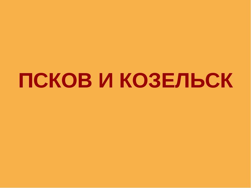 ПСКОВ И КОЗЕЛЬСК