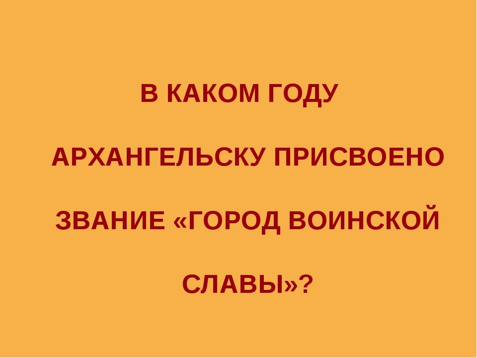 В КАКОМ ГОДУ АРХАНГЕЛЬСКУ ПРИСВОЕНО ЗВАНИЕ «ГОРОД ВОИНСКОЙ СЛАВЫ»?