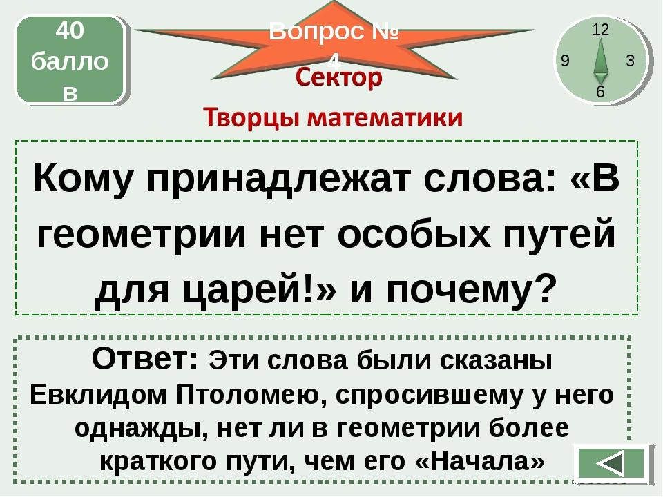 Кому принадлежат слова: «В геометрии нет особых путей для царей!» и почему? 4...
