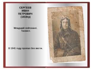 СЕРГЕЕВ ИВАН ПЕТРОВИЧ (1919гр) Младший лейтенант. Танкист. В 1941 году пропал