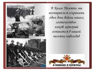 В Книге Памяти мы постараемся сохранить один день войны наших соотечествен-
