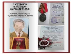 САГЕТДИНОВ ШАЙХЕТДИН ШАРАФУТДИНОВИЧ Родился в 1926 году в с. Мухраново, Илек