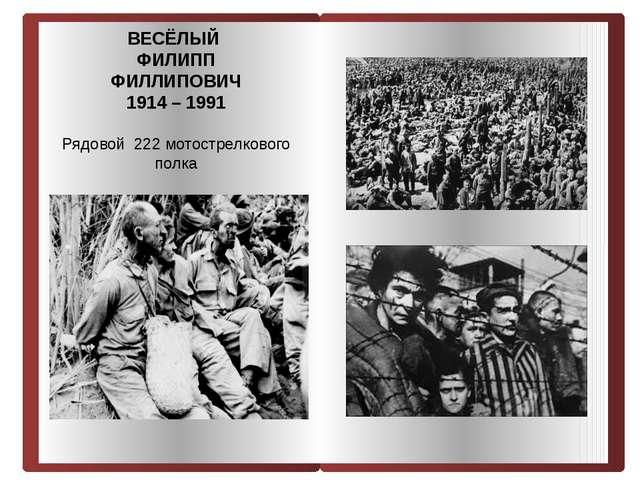ВЕСЁЛЫЙ ФИЛИПП ФИЛЛИПОВИЧ 1914 – 1991 Рядовой 222 мотострелкового полка