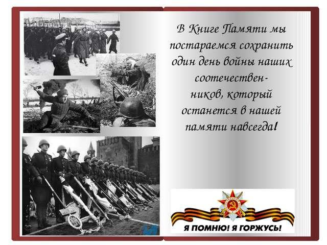 В Книге Памяти мы постараемся сохранить один день войны наших соотечествен-...