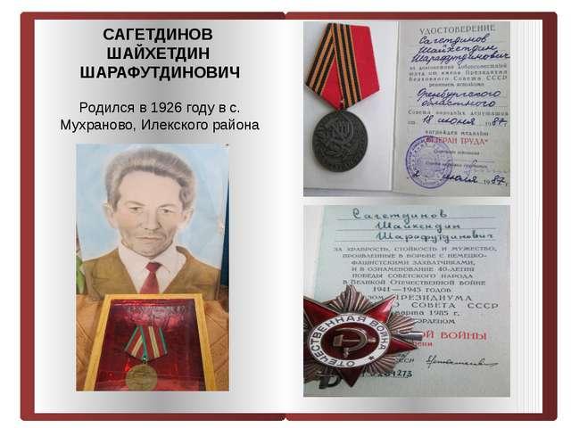 САГЕТДИНОВ ШАЙХЕТДИН ШАРАФУТДИНОВИЧ Родился в 1926 году в с. Мухраново, Илек...