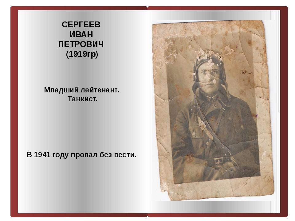 СЕРГЕЕВ ИВАН ПЕТРОВИЧ (1919гр) Младший лейтенант. Танкист. В 1941 году пропал...