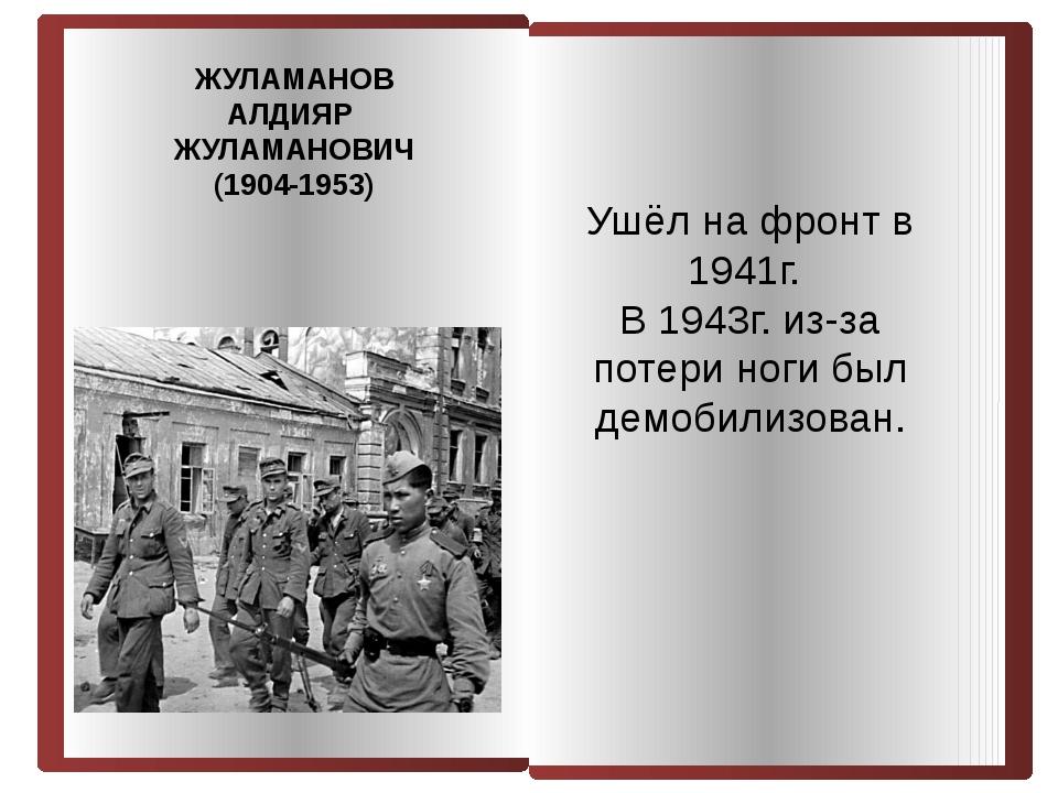 ЖУЛАМАНОВ АЛДИЯР ЖУЛАМАНОВИЧ (1904-1953) Ушёл на фронт в 1941г. В 1943г. из-з...