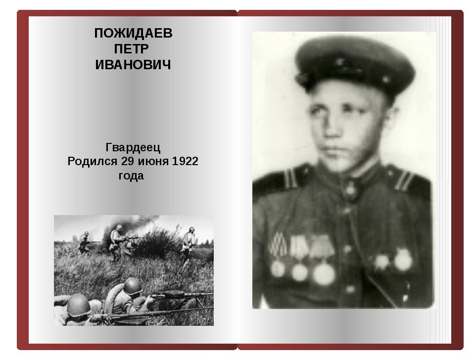 ПОЖИДАЕВ ПЕТР ИВАНОВИЧ Гвардеец Родился 29 июня 1922 года
