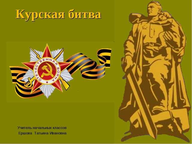 Курская битва Учитель начальных классов Ершова Татьяна Ивановна
