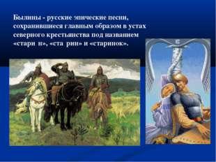 Былины - русские эпические песни, сохранившиеся главным образом в устах север