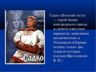 Садко (Богатый гость) — герой былин новгородского цикла; из девяти известных
