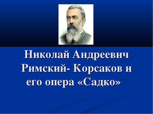 Николай Андреевич Римский- Корсаков и его опера «Садко»